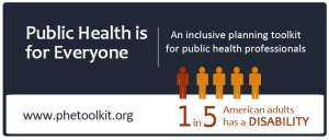 Public Health is for Everyone, An inclusive planning toolkit for public health professionals. Includes infographic showing 5 human figures saying 1 in 5 American adults has a disability.