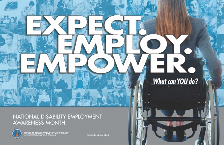 The 2014 NDEAM theme, EXPECT.EMPLOY.EMPOWER. appears in large white letters at the center of the poster on a blue backdrop of a collage of images of people with disabilities in a variety of work settings. On the right side is a large image from the back of a female wheelchair user. On the back of her chair are the words What can YOU do? The words at the bottom on a silver banner include National Disability Employment Awareness Month, DOL's logo with the words Office of Disability Employment Policy United States Department of Labor and ODEP's website: www.dol.gov/odep.